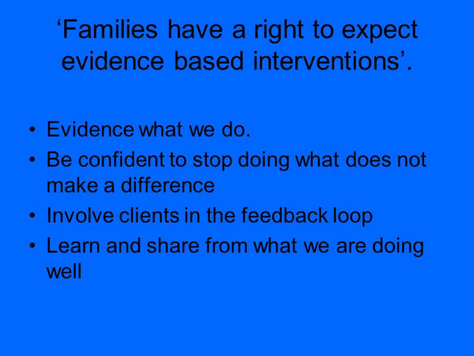 Families have a right to expect evidence based interventions. Evidence what we do. Be confident to stop doing what does not make a difference Involve