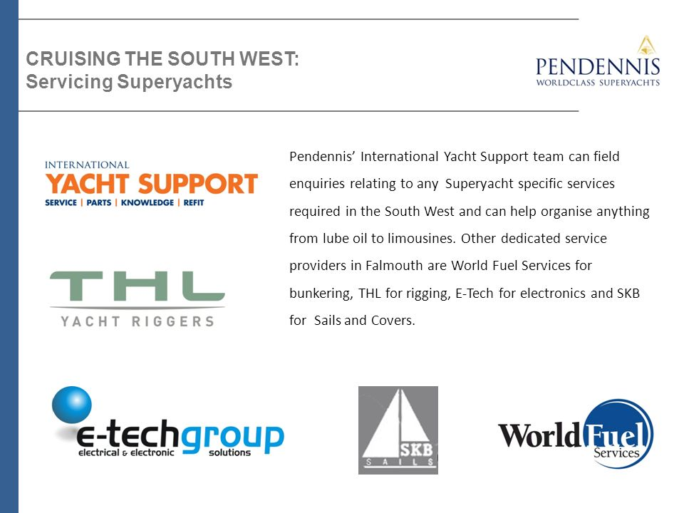 Pendennis International Yacht Support team can field enquiries relating to any Superyacht specific services required in the South West and can help or