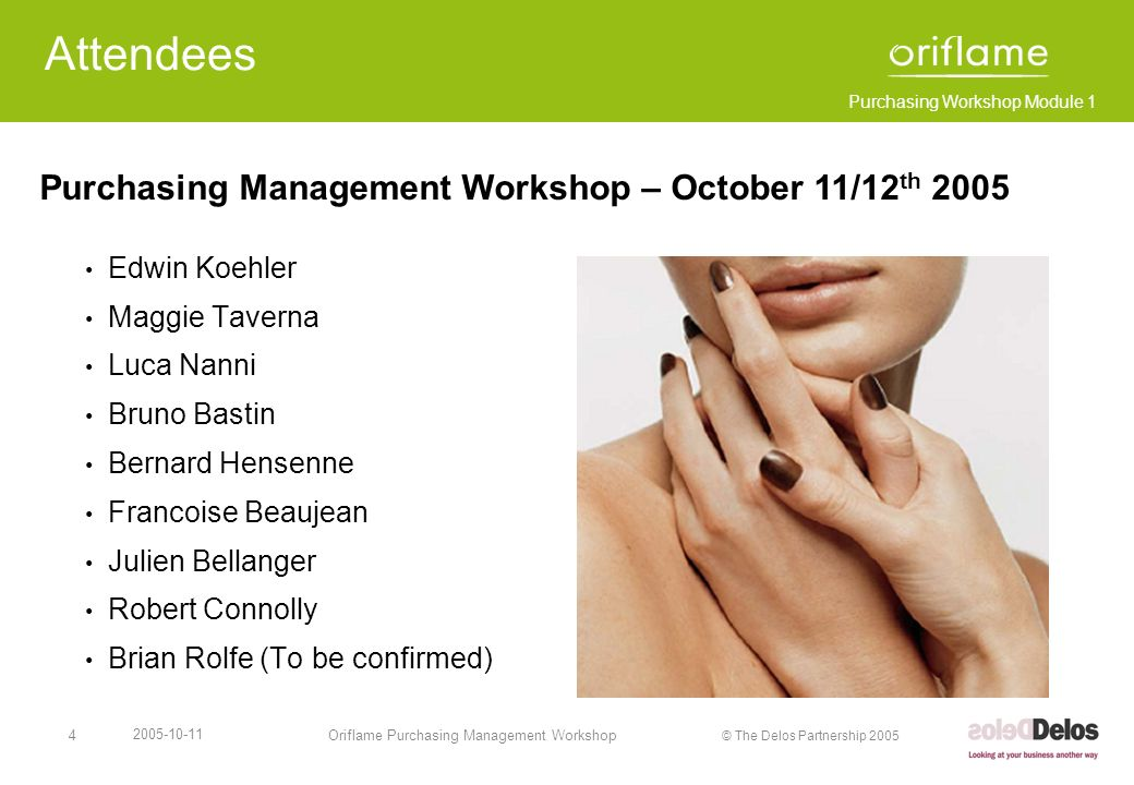 Purchasing Workshop Module 1 © The Delos Partnership 2005 2005-10-11 Oriflame Purchasing Management Workshop5 Agenda October 11 th 2005 Session TimeModuleWho 0830 – 1000 1.