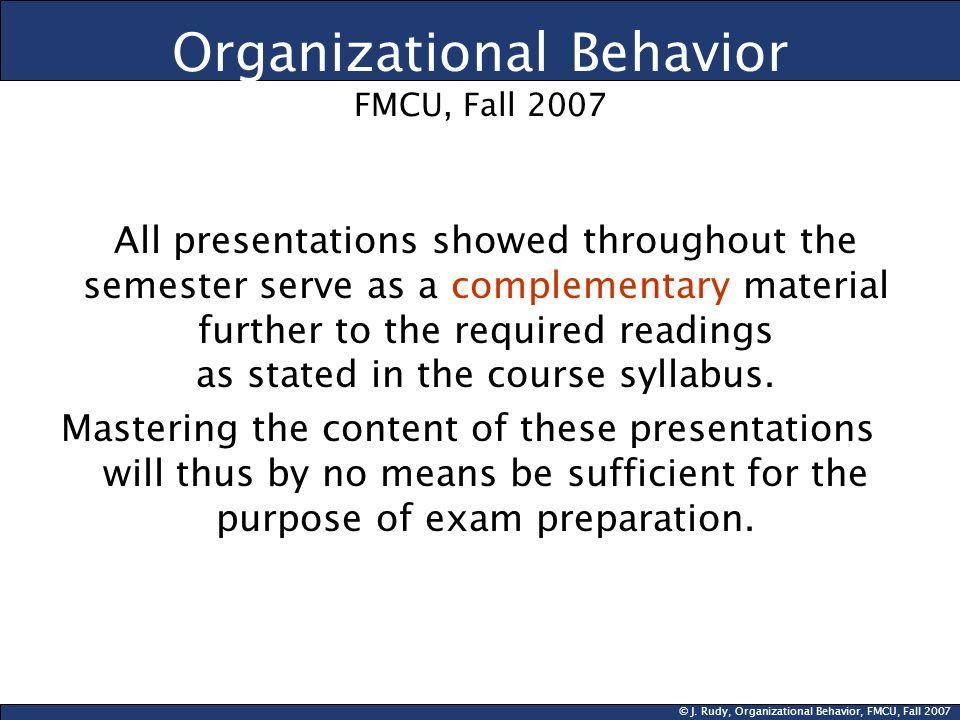 © J. Rudy, Organizational Behavior, FMCU, Fall 2007 Organizational Behavior FMCU, Fall 2007 All presentations showed throughout the semester serve as
