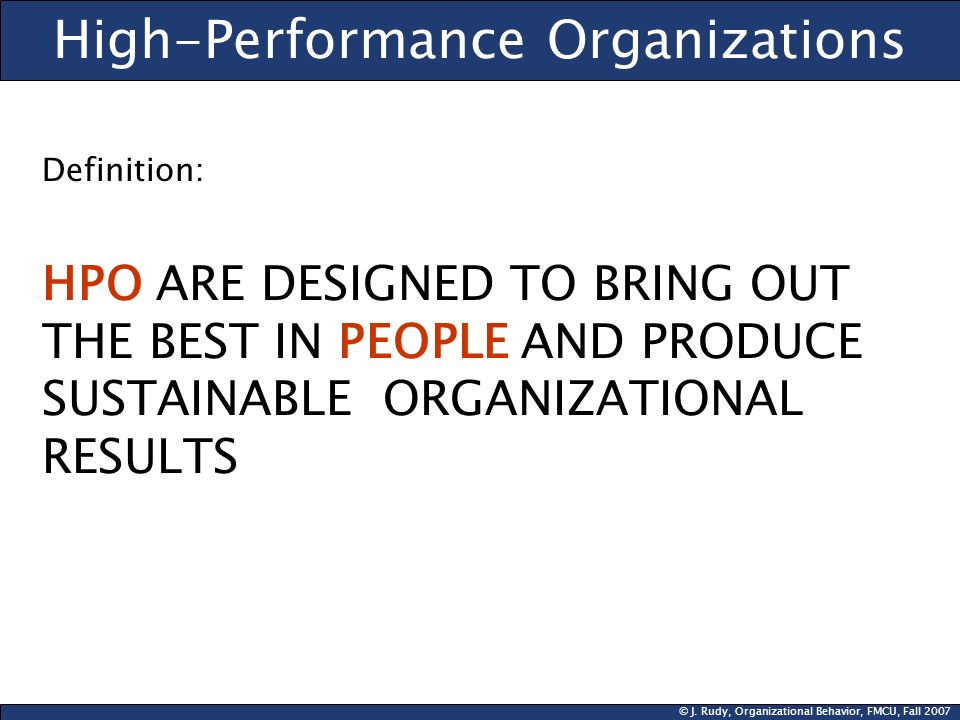 © J. Rudy, Organizational Behavior, FMCU, Fall 2007 High-Performance Organizations Definition: HPO ARE DESIGNED TO BRING OUT THE BEST IN PEOPLE AND PR