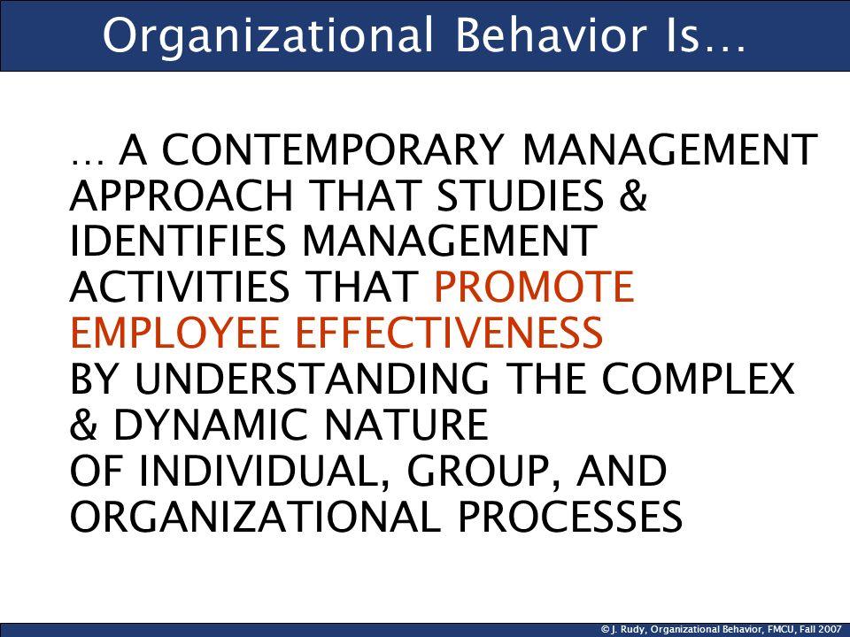 © J. Rudy, Organizational Behavior, FMCU, Fall 2007 Organizational Behavior Is… … A CONTEMPORARY MANAGEMENT APPROACH THAT STUDIES & IDENTIFIES MANAGEM