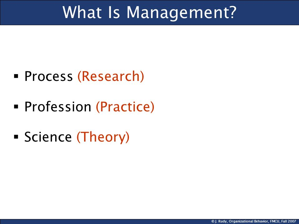 © J. Rudy, Organizational Behavior, FMCU, Fall 2007 What Is Management? Process (Research) Profession (Practice) Science (Theory)