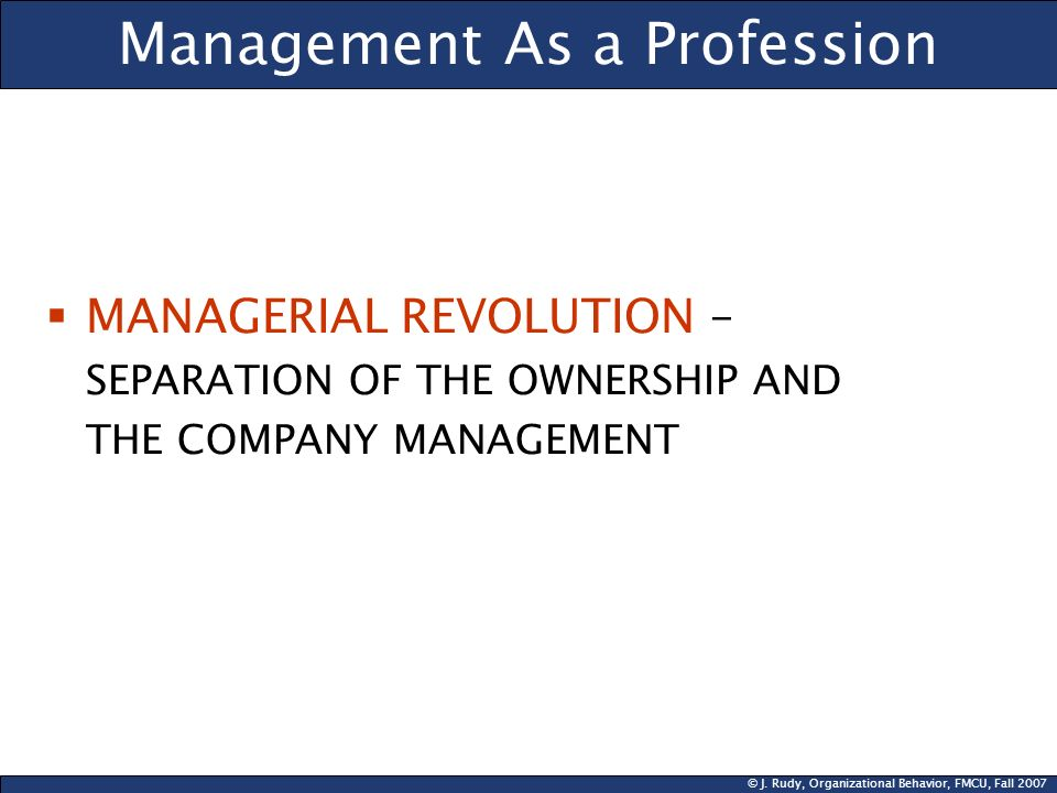 © J. Rudy, Organizational Behavior, FMCU, Fall 2007 Management As a Profession MANAGERIAL REVOLUTION – SEPARATION OF THE OWNERSHIP AND THE COMPANY MAN