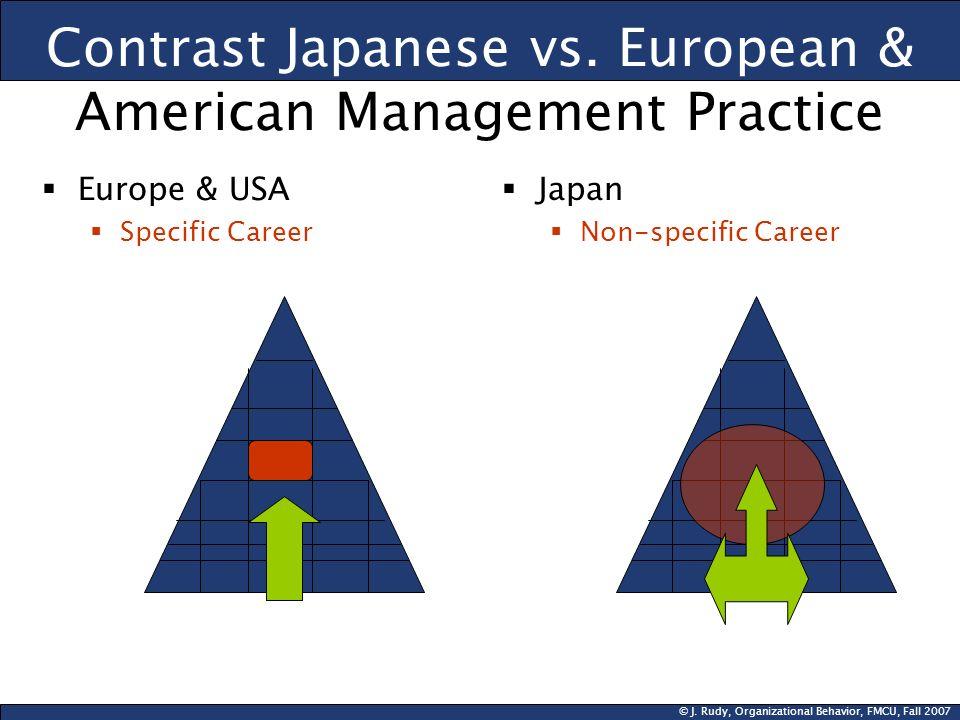 © J. Rudy, Organizational Behavior, FMCU, Fall 2007 Contrast Japanese vs. European & American Management Practice Europe & USA Specific Career Japan N