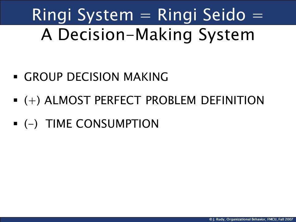 © J. Rudy, Organizational Behavior, FMCU, Fall 2007 Ringi System = Ringi Seido = A Decision-Making System GROUP DECISION MAKING (+) ALMOST PERFECT PRO