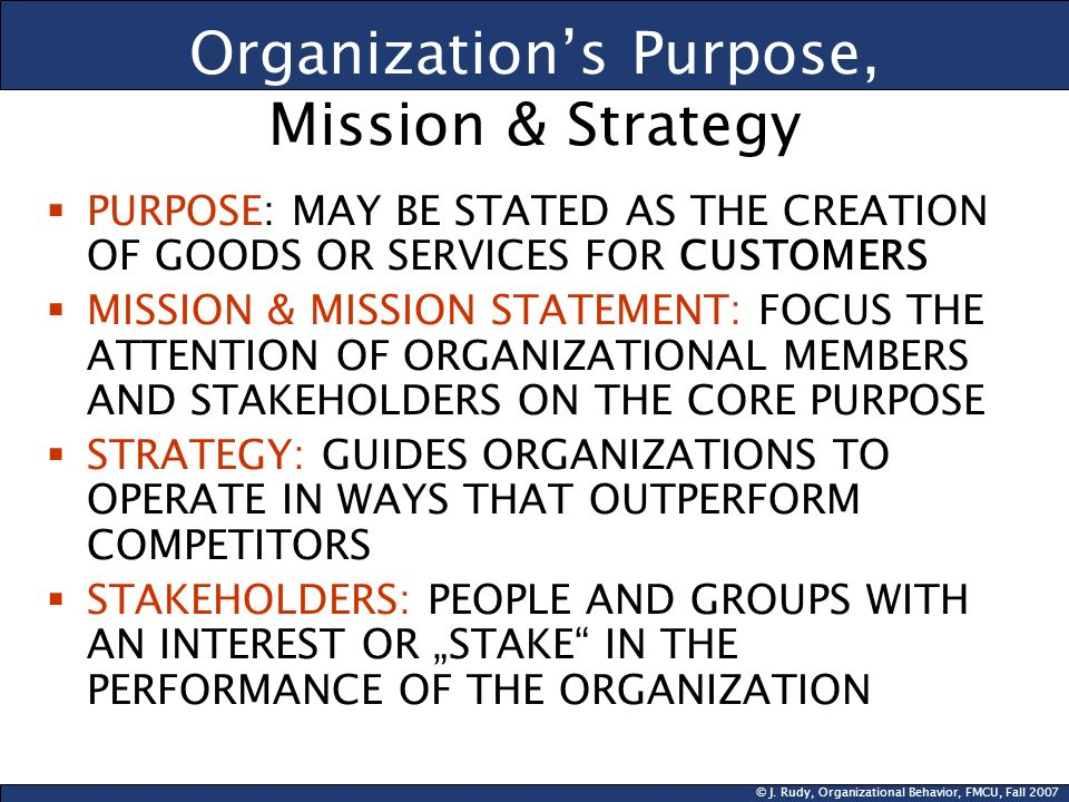 © J. Rudy, Organizational Behavior, FMCU, Fall 2007 Organizations Purpose, Mission & Strategy PURPOSE: MAY BE STATED AS THE CREATION OF GOODS OR SERVI