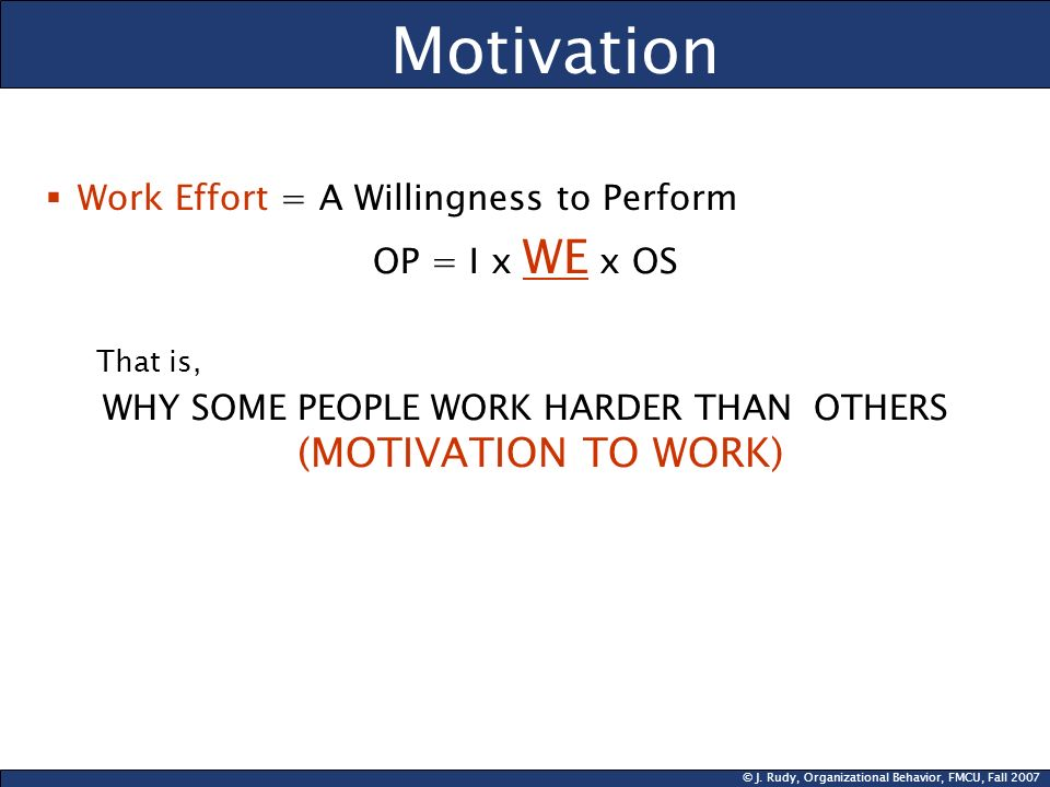 © J. Rudy, Organizational Behavior, FMCU, Fall 2007 Motivation Work Effort = A Willingness to Perform OP = I x WE x OS That is, WHY SOME PEOPLE WORK H