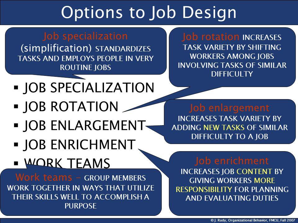 © J. Rudy, Organizational Behavior, FMCU, Fall 2007 Options to Job Design JOB SPECIALIZATION JOB ROTATION JOB ENLARGEMENT JOB ENRICHMENT WORK TEAMS Jo