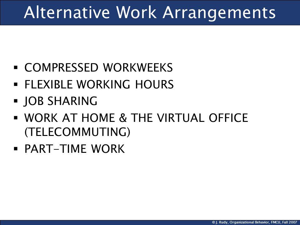 © J. Rudy, Organizational Behavior, FMCU, Fall 2007 Alternative Work Arrangements COMPRESSED WORKWEEKS FLEXIBLE WORKING HOURS JOB SHARING WORK AT HOME