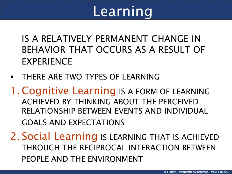 © J. Rudy, Organizational Behavior, FMCU, Fall 2007 Learning IS A RELATIVELY PERMANENT CHANGE IN BEHAVIOR THAT OCCURS AS A RESULT OF EXPERIENCE THERE