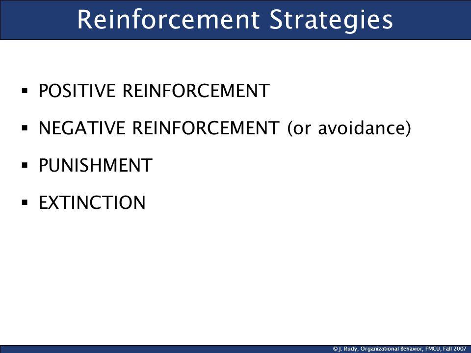 © J. Rudy, Organizational Behavior, FMCU, Fall 2007 Reinforcement Strategies POSITIVE REINFORCEMENT NEGATIVE REINFORCEMENT (or avoidance) PUNISHMENT E
