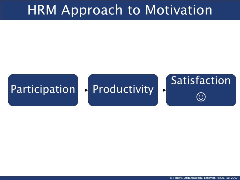 © J. Rudy, Organizational Behavior, FMCU, Fall 2007 HRM Approach to Motivation ParticipationProductivity Satisfaction