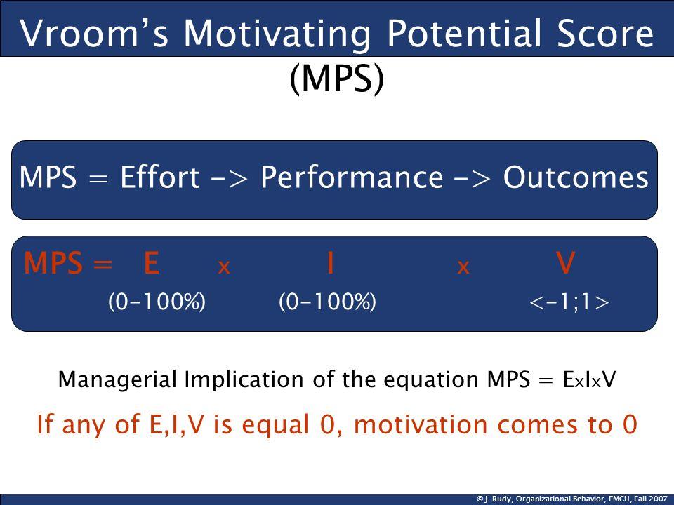 © J. Rudy, Organizational Behavior, FMCU, Fall 2007 Vrooms Motivating Potential Score (MPS) MPS = Effort -> Performance -> Outcomes MPS = E x I x V (0