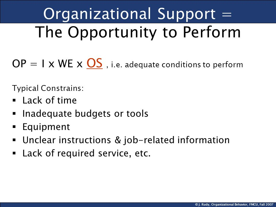 © J. Rudy, Organizational Behavior, FMCU, Fall 2007 Organizational Support = The Opportunity to Perform OP = I x WE x OS, i.e. adequate conditions to