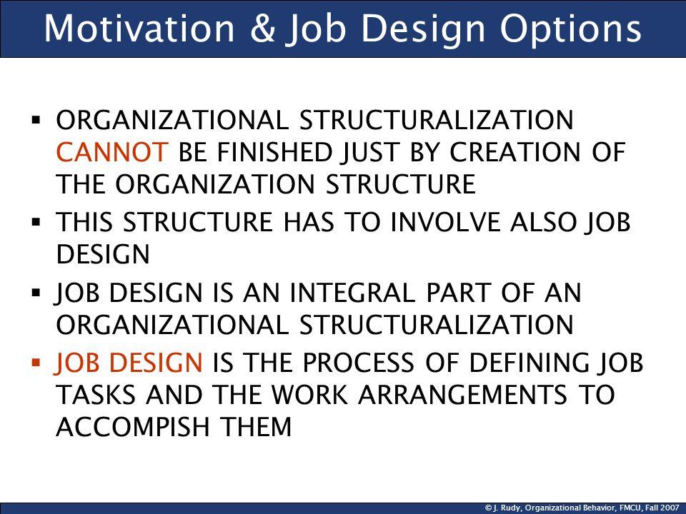 © J. Rudy, Organizational Behavior, FMCU, Fall 2007 Motivation & Job Design Options ORGANIZATIONAL STRUCTURALIZATION CANNOT BE FINISHED JUST BY CREATI