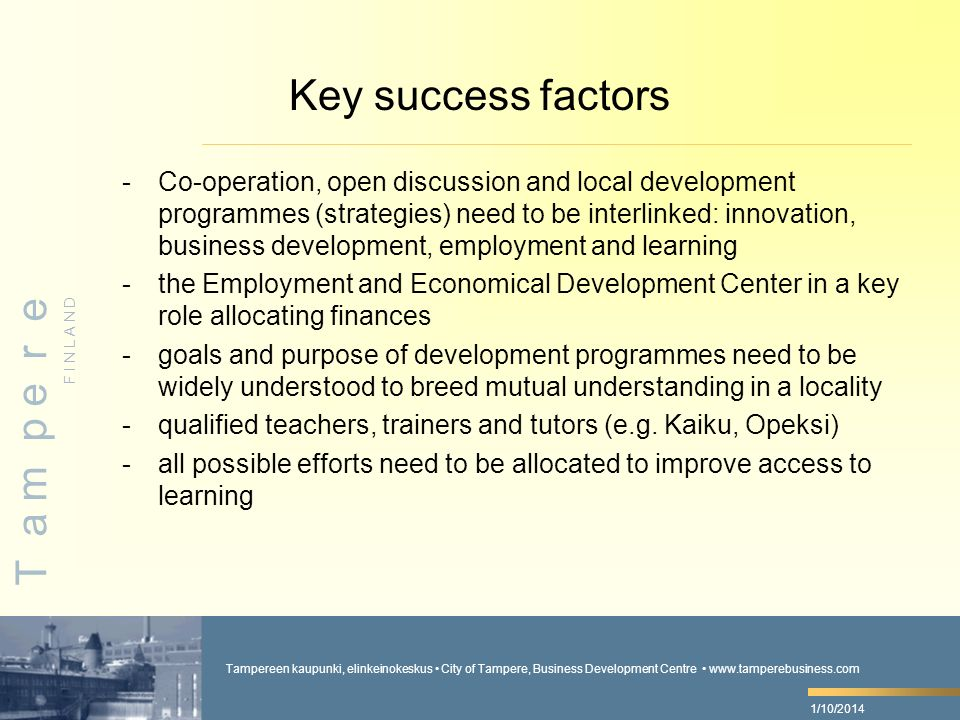 Tampereen kaupunki, elinkeinokeskus City of Tampere, Business Development Centre www.tamperebusiness.com F I N L A N D T a m p e r e 1/10/2014 Key success factors -Co-operation, open discussion and local development programmes (strategies) need to be interlinked: innovation, business development, employment and learning -the Employment and Economical Development Center in a key role allocating finances -goals and purpose of development programmes need to be widely understood to breed mutual understanding in a locality -qualified teachers, trainers and tutors (e.g.