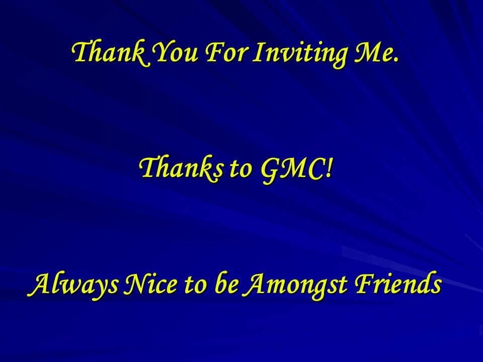 Thank You For Inviting Me. Thanks to GMC! Always Nice to be Amongst Friends