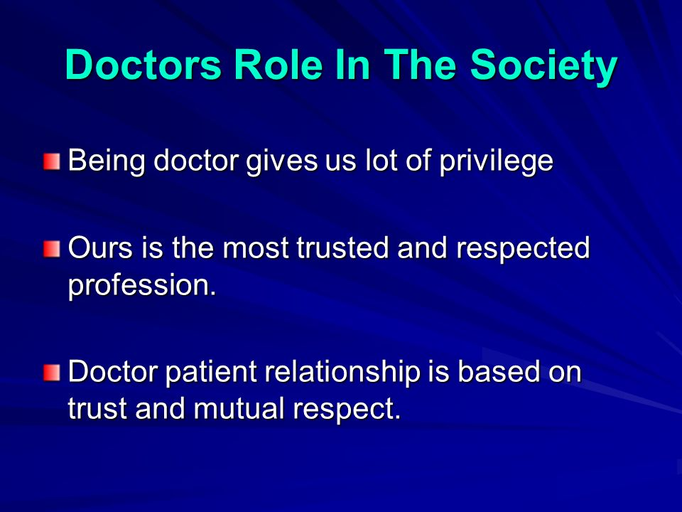 Doctors Role In The Society Being doctor gives us lot of privilege Ours is the most trusted and respected profession.
