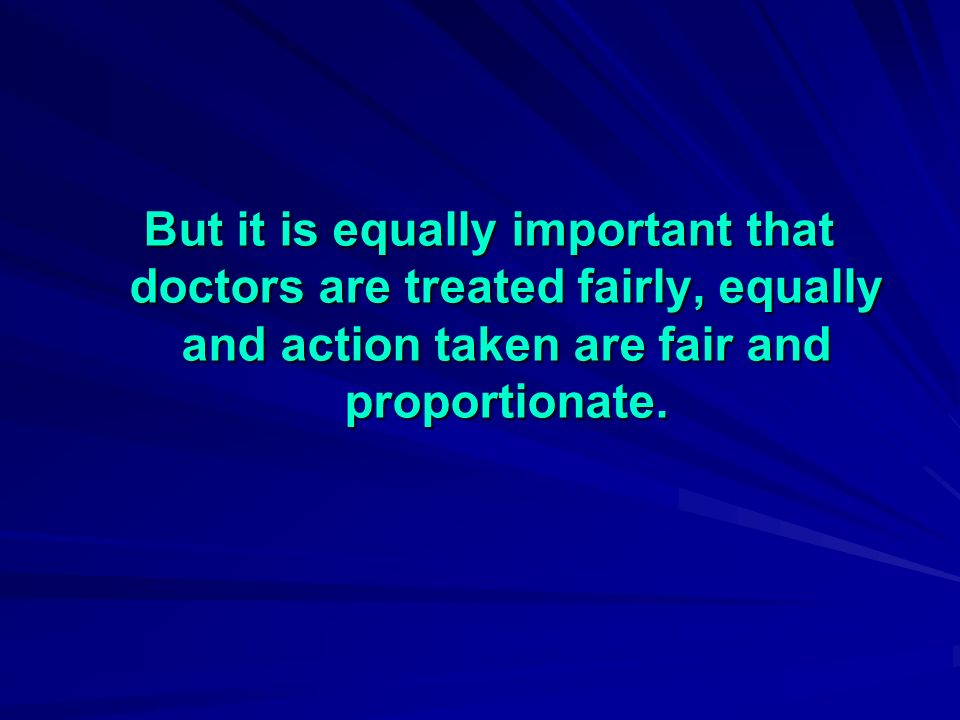 But it is equally important that doctors are treated fairly, equally and action taken are fair and proportionate.