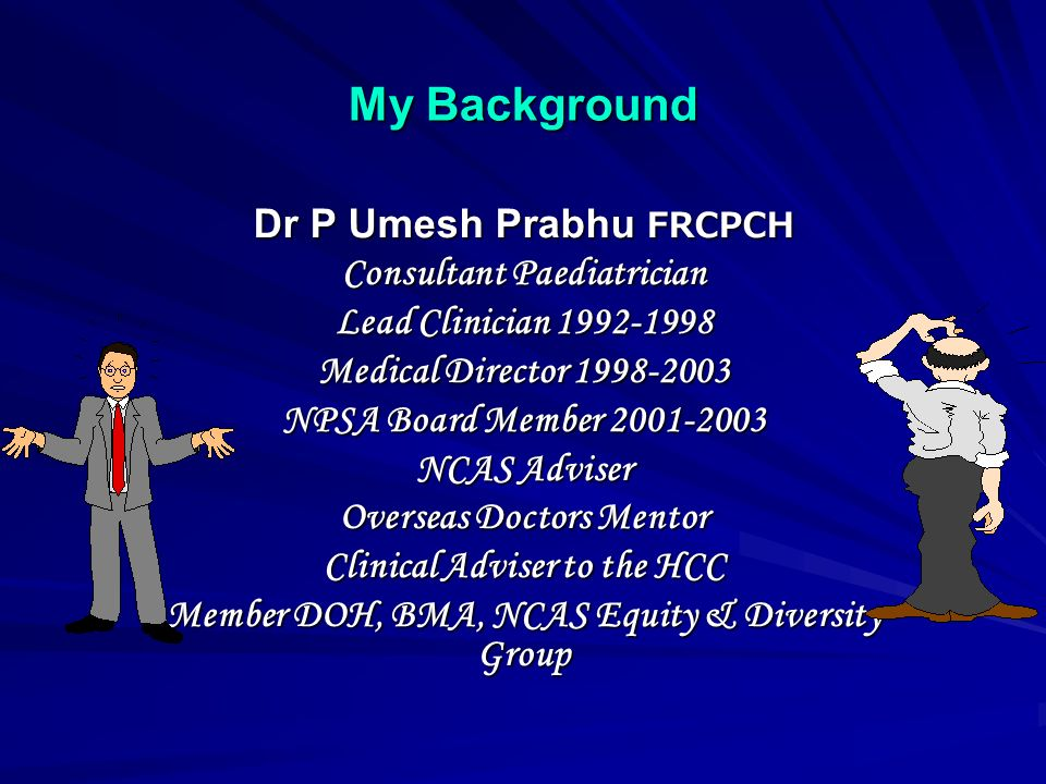 My Background Dr P Umesh Prabhu FRCPCH Consultant Paediatrician Lead Clinician 1992-1998 Medical Director 1998-2003 NPSA Board Member 2001-2003 NCAS Adviser Overseas Doctors Mentor Clinical Adviser to the HCC Member DOH, BMA, NCAS Equity & Diversity Group