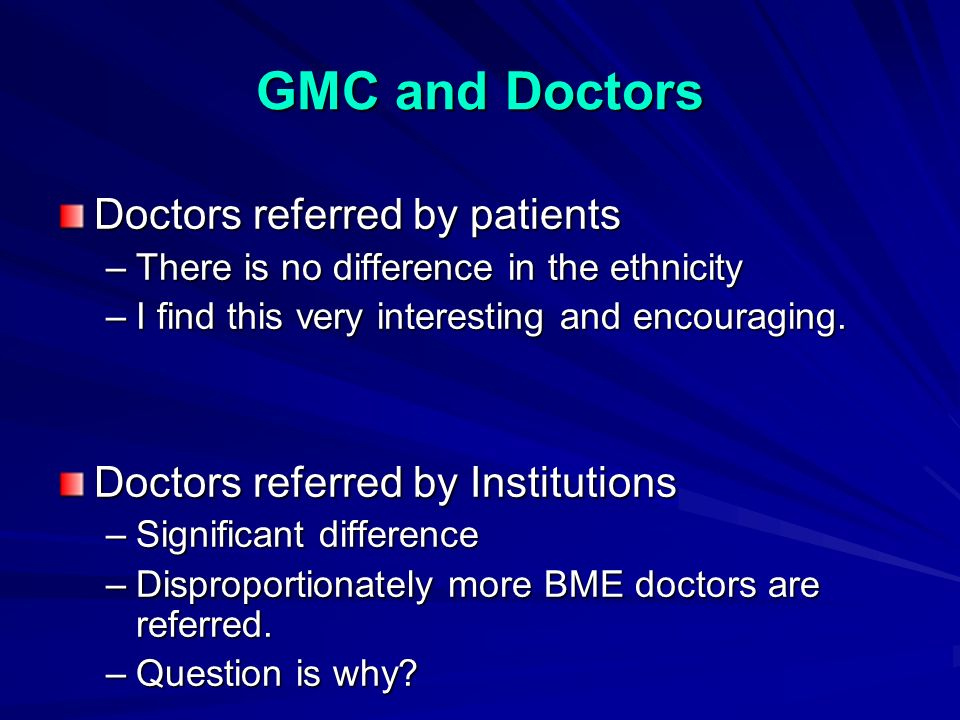 GMC and Doctors Doctors referred by patients –There is no difference in the ethnicity –I find this very interesting and encouraging.