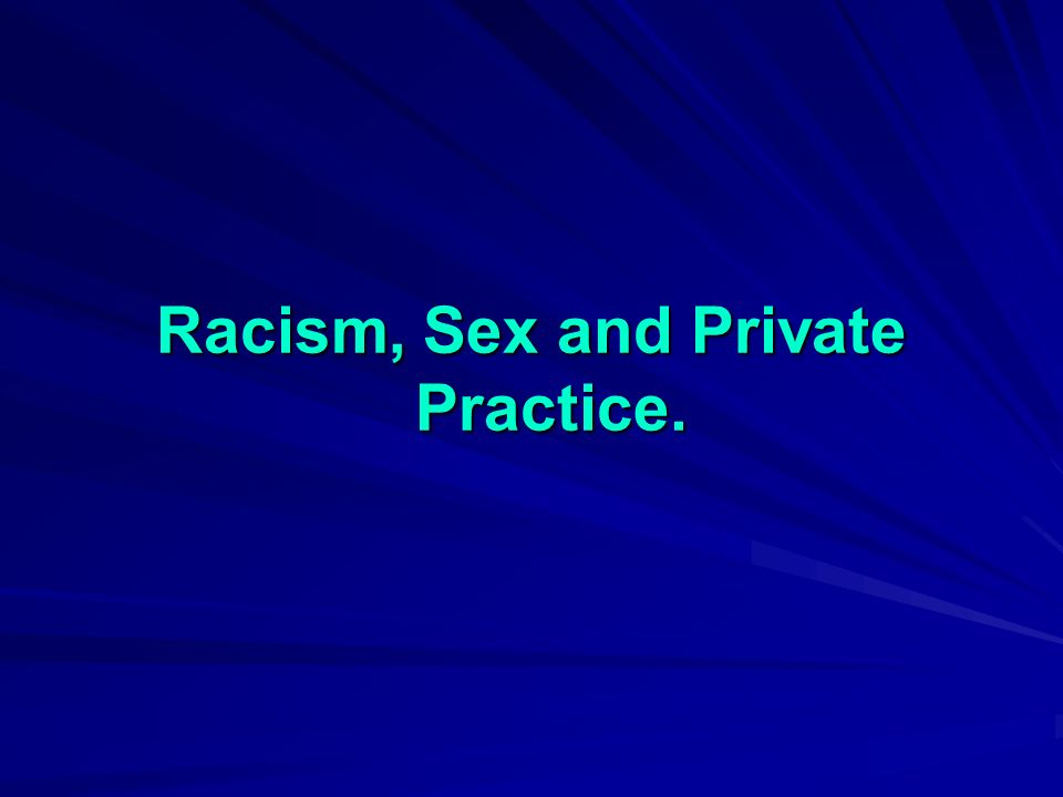 Racism, Sex and Private Practice.