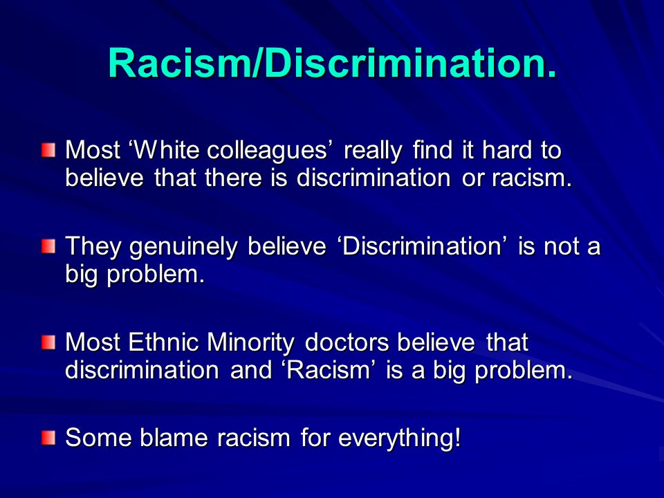 Most White colleagues really find it hard to believe that there is discrimination or racism.