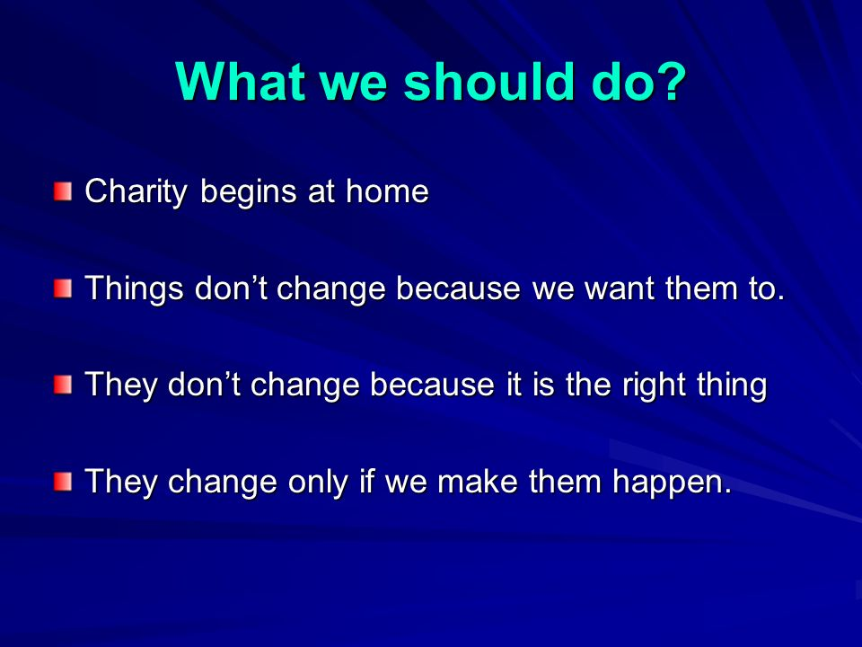 What we should do. Charity begins at home Things dont change because we want them to.