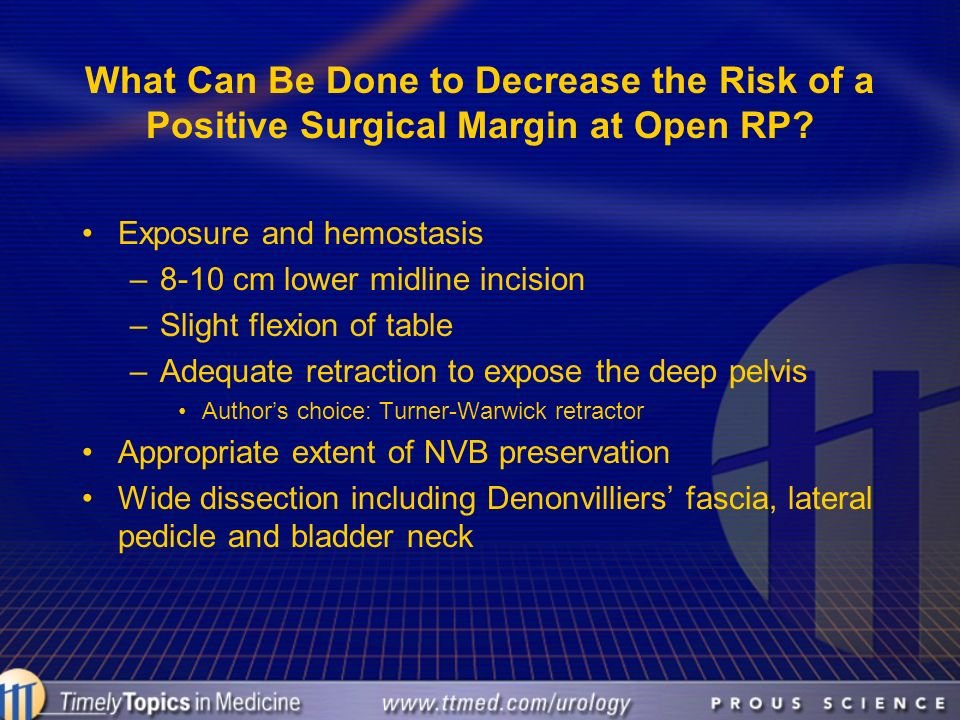 What Can Be Done to Decrease the Risk of a Positive Surgical Margin at Open RP? Exposure and hemostasis –8-10 cm lower midline incision –Slight flexio
