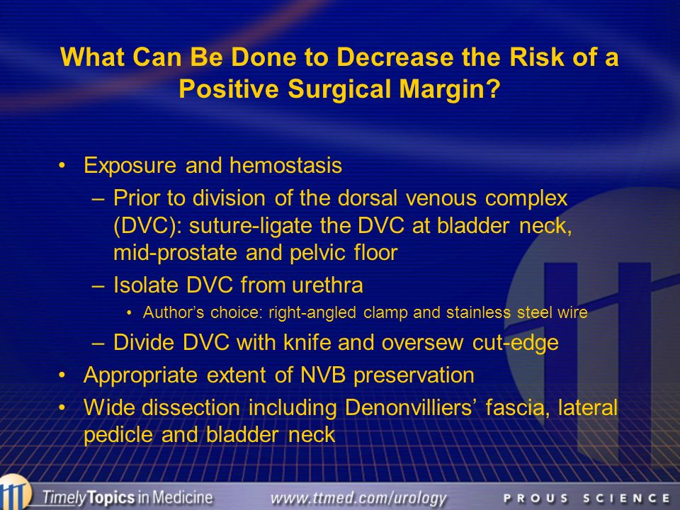 What Can Be Done to Decrease the Risk of a Positive Surgical Margin? Exposure and hemostasis –Prior to division of the dorsal venous complex (DVC): su