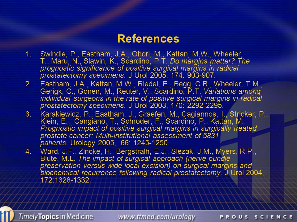 References 1.Swindle, P., Eastham, J.A., Ohori, M., Kattan, M.W., Wheeler, T., Maru, N., Slawin, K., Scardino, P.T. Do margins matter? The prognostic