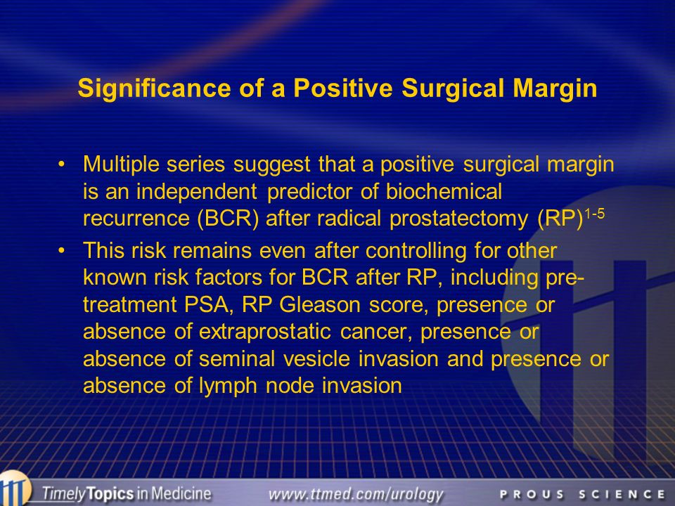 Significance of a Positive Surgical Margin Multiple series suggest that a positive surgical margin is an independent predictor of biochemical recurren