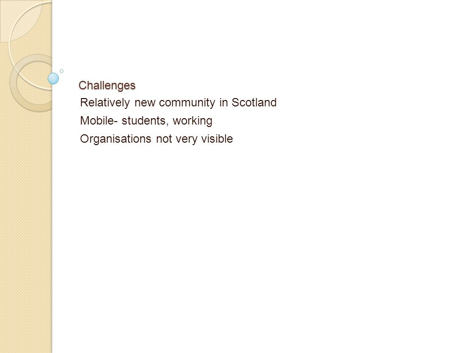 Challenges Relatively new community in Scotland Mobile- students, working Organisations not very visible