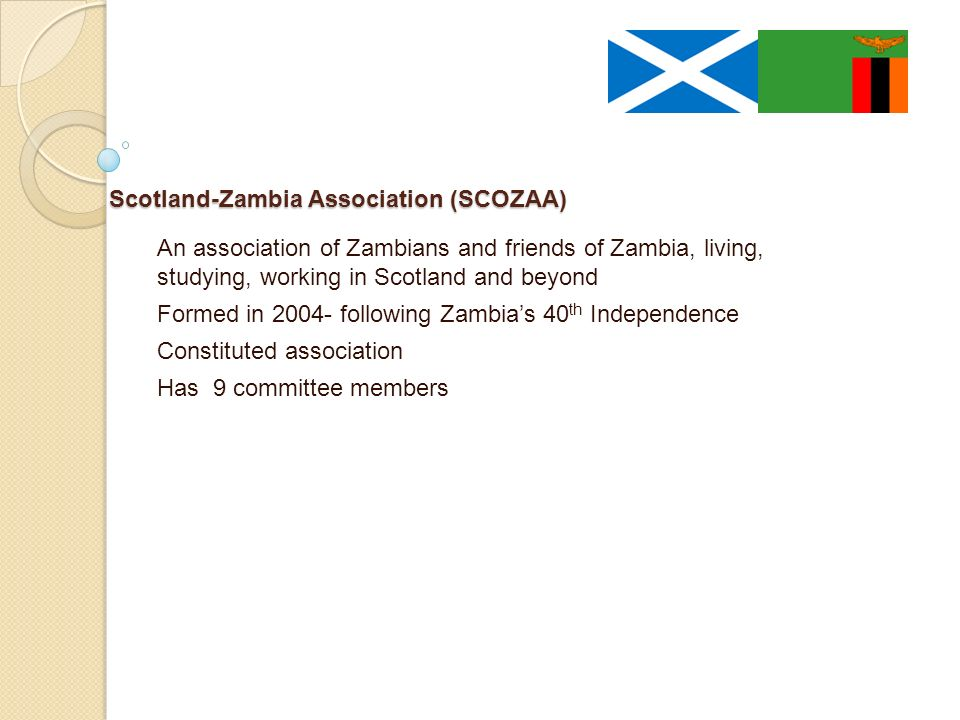 Scotland-Zambia Association (SCOZAA) Scotland-Zambia Association (SCOZAA) An association of Zambians and friends of Zambia, living, studying, working in Scotland and beyond Formed in following Zambias 40 th Independence Constituted association Has 9 committee members