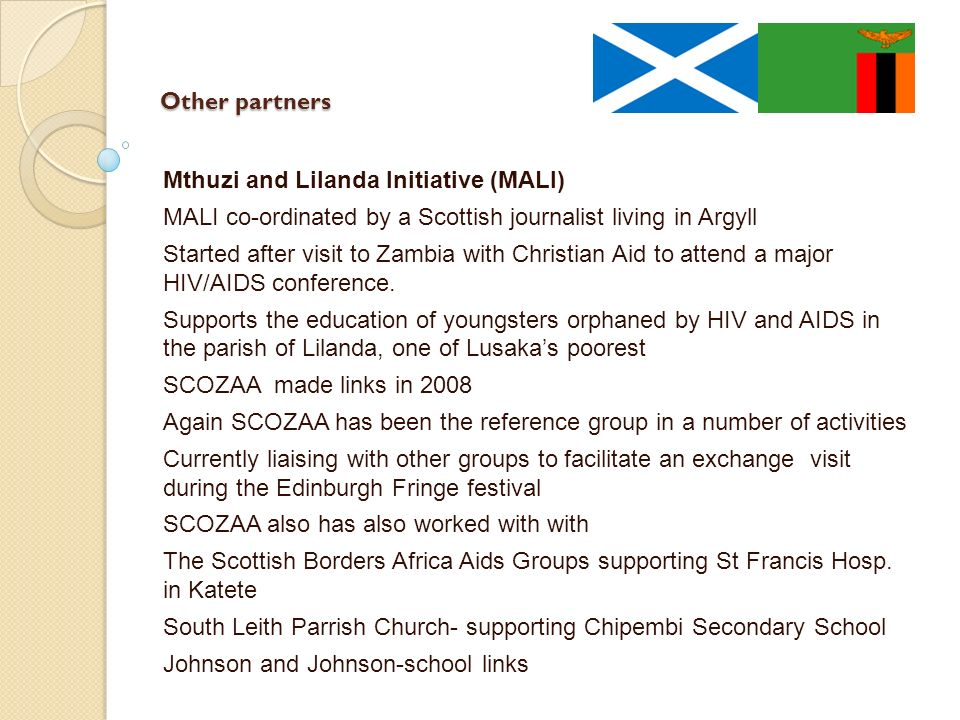 Other partners Mthuzi and Lilanda Initiative (MALI) MALI co-ordinated by a Scottish journalist living in Argyll Started after visit to Zambia with Christian Aid to attend a major HIV/AIDS conference.