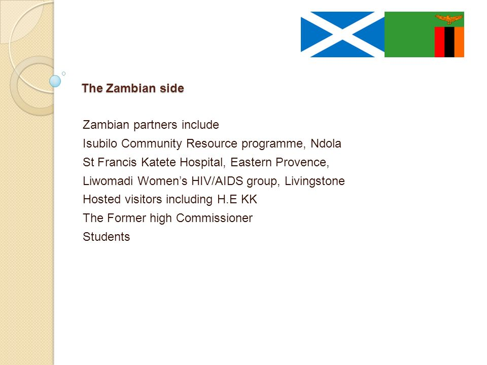 The Zambian side Zambian partners include Isubilo Community Resource programme, Ndola St Francis Katete Hospital, Eastern Provence, Liwomadi Womens HIV/AIDS group, Livingstone Hosted visitors including H.E KK The Former high Commissioner Students