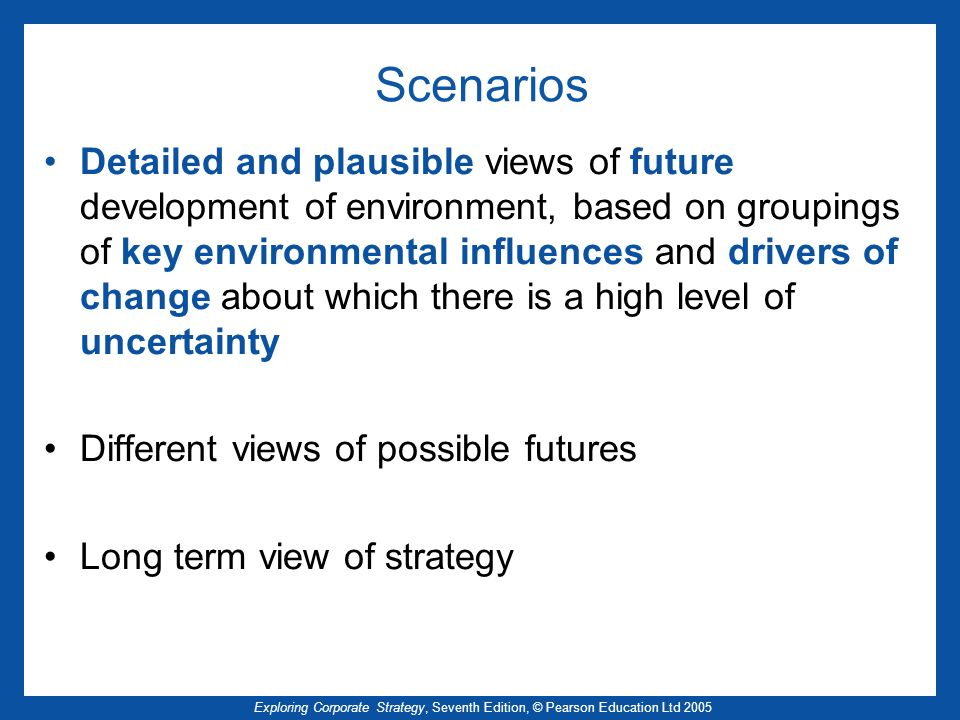Exploring Corporate Strategy, Seventh Edition, © Pearson Education Ltd 2005 Scenarios Detailed and plausible views of future development of environment, based on groupings of key environmental influences and drivers of change about which there is a high level of uncertainty Different views of possible futures Long term view of strategy