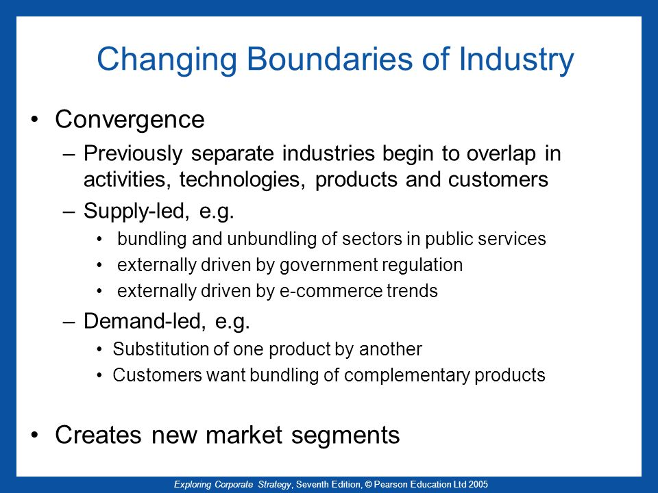 Exploring Corporate Strategy, Seventh Edition, © Pearson Education Ltd 2005 Changing Boundaries of Industry Convergence –Previously separate industries begin to overlap in activities, technologies, products and customers –Supply-led, e.g.