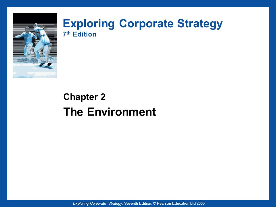 Exploring Corporate Strategy, Seventh Edition, © Pearson Education Ltd 2005 Exploring Corporate Strategy 7 th Edition Chapter 2 The Environment