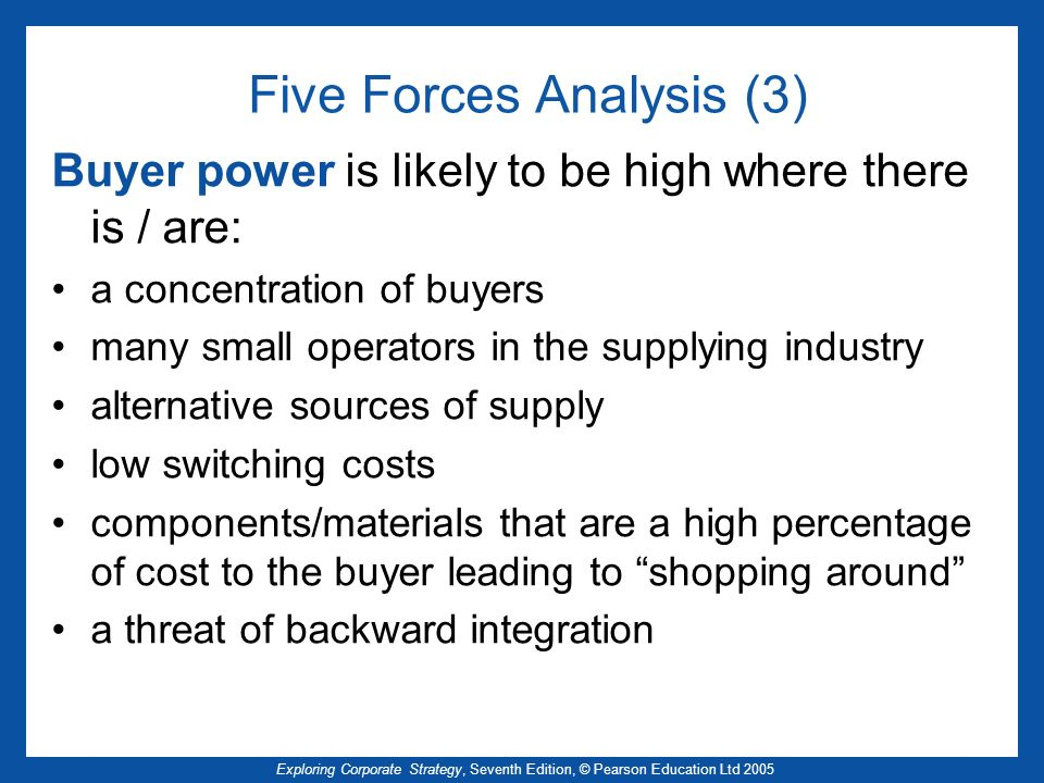Exploring Corporate Strategy, Seventh Edition, © Pearson Education Ltd 2005 Buyer power is likely to be high where there is / are: a concentration of buyers many small operators in the supplying industry alternative sources of supply low switching costs components/materials that are a high percentage of cost to the buyer leading to shopping around a threat of backward integration Five Forces Analysis (3)