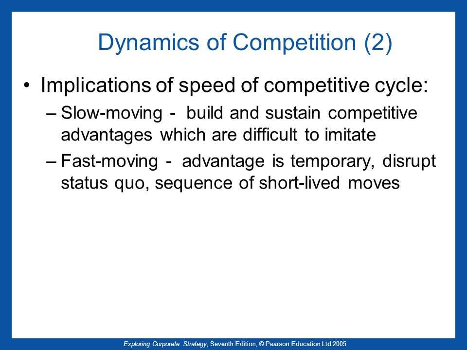 Exploring Corporate Strategy, Seventh Edition, © Pearson Education Ltd 2005 Dynamics of Competition (2) Implications of speed of competitive cycle: –S