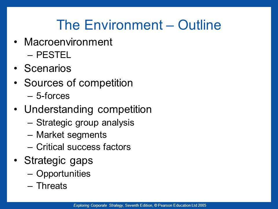 Exploring Corporate Strategy, Seventh Edition, © Pearson Education Ltd 2005 The Environment – Outline Macroenvironment –PESTEL Scenarios Sources of co