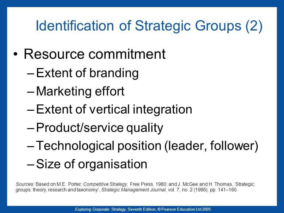 Exploring Corporate Strategy, Seventh Edition, © Pearson Education Ltd 2005 Identification of Strategic Groups (2) Resource commitment –Extent of branding –Marketing effort –Extent of vertical integration –Product/service quality –Technological position (leader, follower) –Size of organisation Sources: Based on M.E.