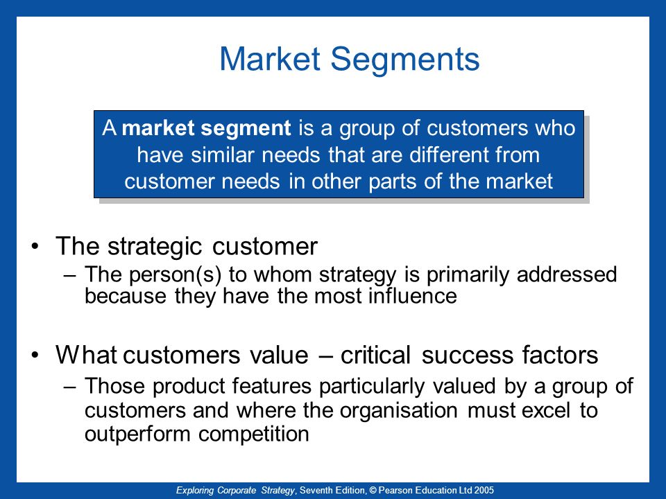 Exploring Corporate Strategy, Seventh Edition, © Pearson Education Ltd 2005 Market Segments The strategic customer –The person(s) to whom strategy is primarily addressed because they have the most influence What customers value – critical success factors –Those product features particularly valued by a group of customers and where the organisation must excel to outperform competition A market segment is a group of customers who have similar needs that are different from customer needs in other parts of the market