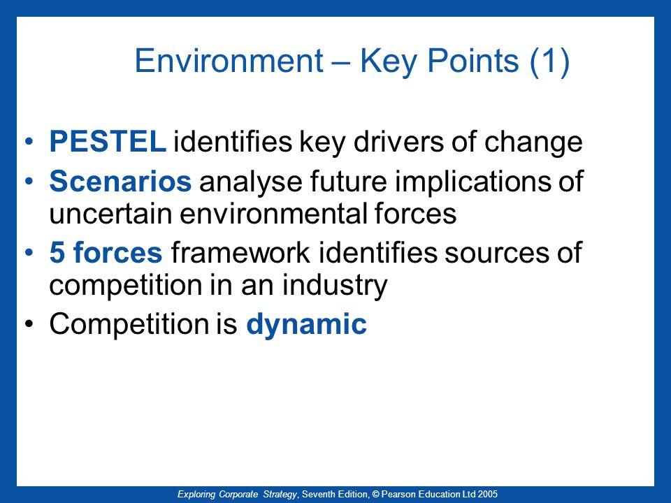 Exploring Corporate Strategy, Seventh Edition, © Pearson Education Ltd 2005 Environment – Key Points (1) PESTEL identifies key drivers of change Scena