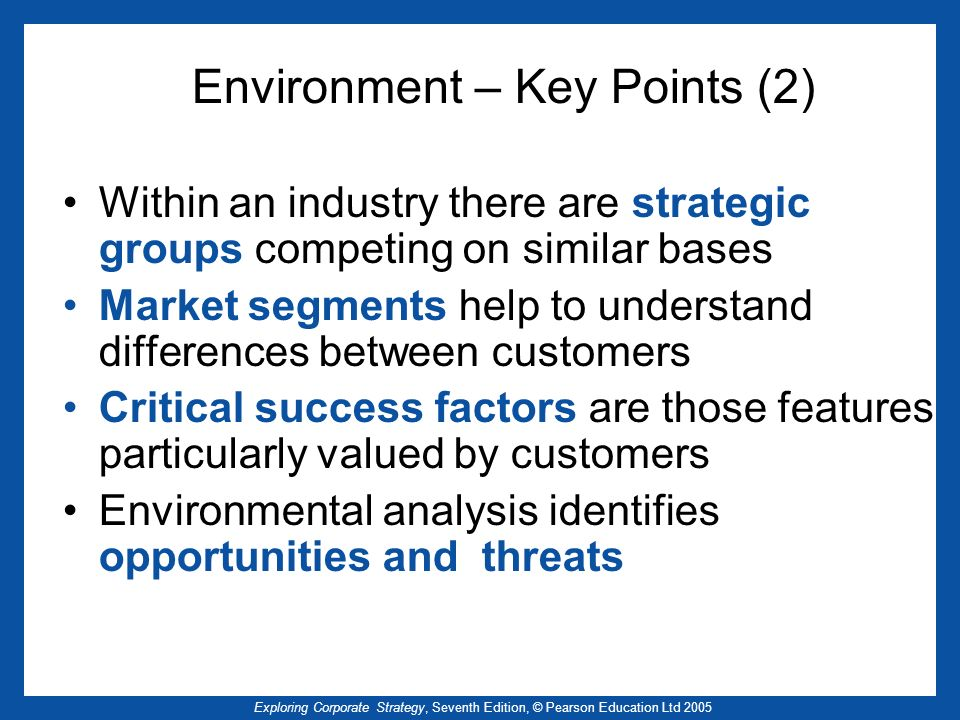 Exploring Corporate Strategy, Seventh Edition, © Pearson Education Ltd 2005 Environment – Key Points (2) Within an industry there are strategic groups competing on similar bases Market segments help to understand differences between customers Critical success factors are those features particularly valued by customers Environmental analysis identifies opportunities and threats