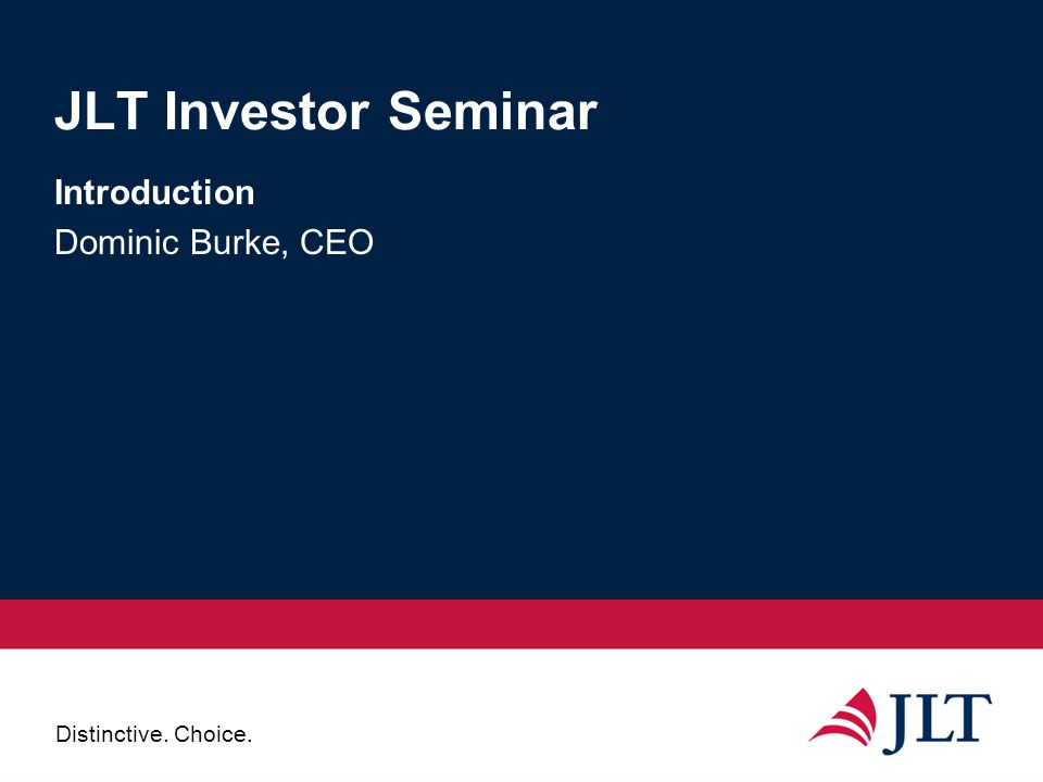 Distinctive. Choice. JLT Investor Seminar Introduction Dominic Burke, CEO