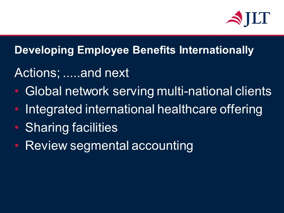 Developing Employee Benefits Internationally Actions;.....and next Global network serving multi-national clients Integrated international healthcare o