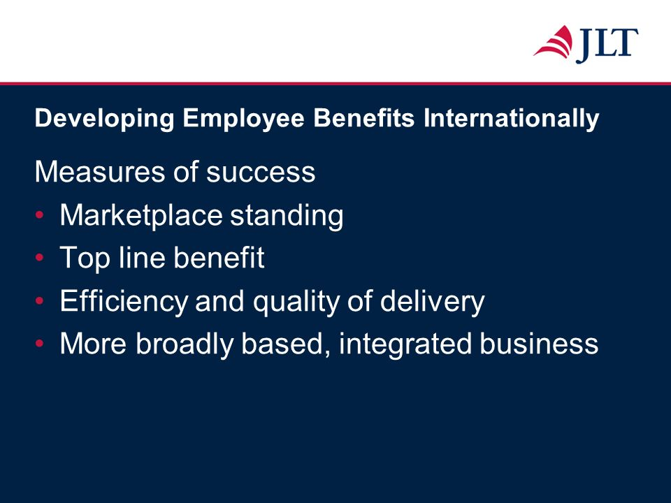 Developing Employee Benefits Internationally Measures of success Marketplace standing Top line benefit Efficiency and quality of delivery More broadly